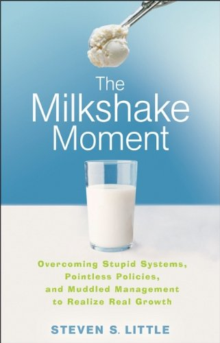 0470257466 - Steven S. Little: The Milkshake Moment: Overcoming Stupid Systems, Pointless Policies and Muddled Management to Realize Real Gro - Buch
