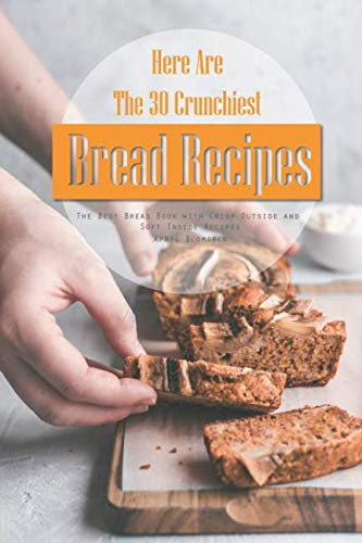 Here Are The 30 Crunchiest Bread Recipes: The Best Bread Book with Crisp Outside and Soft Inside Recipes by April Blomgren