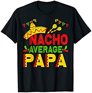 Nacho Average papa tshirt for papa, grandpa, daughters & fri Need Funny Tee Shirt