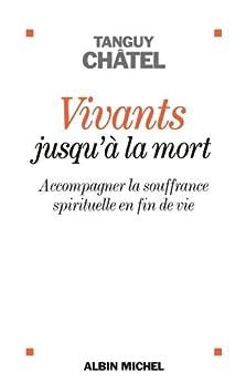 Vivants jusqu'à la mort : Accompagner la souffrance spirituelle en fin de vie (A.M. GD FORMAT) (French Edition) by [Châtel, Tanguy]
