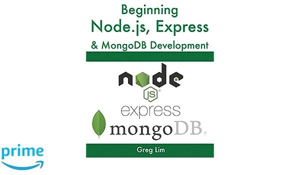 Beginning Node js, Express & MongoDB Development: Greg Lim
