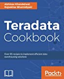 Teradata Cookbook: Over 85 recipes to implement efficient data warehousing solutions