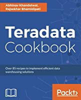 Teradata Cookbook: Over 85 recipes to implement efficient data warehousing solutions Front Cover