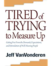 Tired Of Trying To Measure Up: Getting Free From The Demands, Expectations, And Intimidations Of Well-Meaning Christians