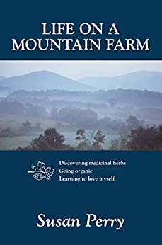 Life on a Mountain Farm: Discovering medicinal herbs, Going organic, Learning to love myself by [Perry, Susan]