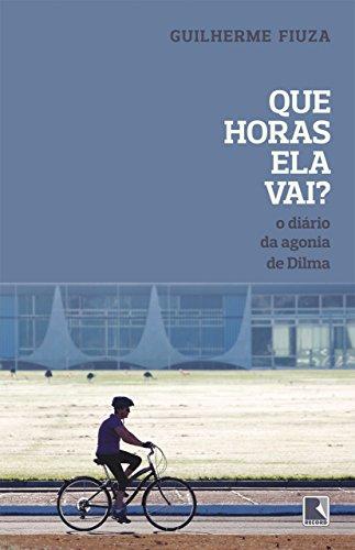 Que horas ela vai?: O diário da agonia de Dilma