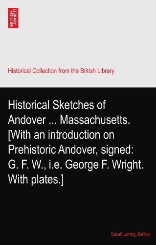 Historical Sketches of Andover ... Massachusetts. [With an introduction on Prehistoric Andover, signed: G. F. W., i.e. George F. Wright. With plates.]