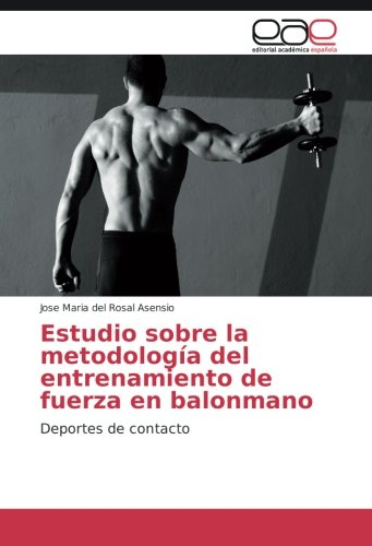 Descargar Libro Estudio Sobre La Metodología Del Entrenamiento De Fuerza En Balonmano: Deportes De Contacto José Maria Del Rosal Asensio