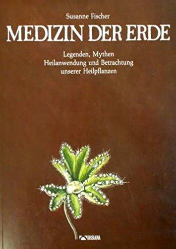 Medizin der Erde. Legenden, Mythen, Heilanwendung und Betrachtung unserer Heilpflanzen