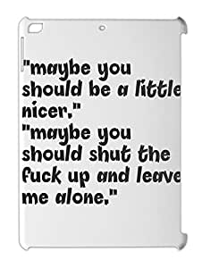 """""maybe you should be a little nicer."""" """"maybe you should iPad air plastic case"