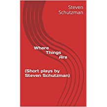 Where Things Are (Short plays by Steven Schutzman) (Selected Short Plays by Steven Schutzman)