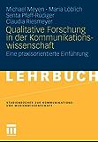 Qualitative Forschung in der Kommunikationswissenschaft: Eine praxisorientierte Einführung (Studienbücher zur Kommunikations- und Medienwissenschaft)