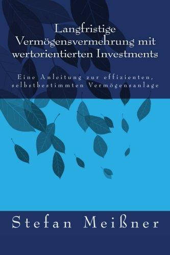 Langfristige Vermögensvermehrung mit wertorientierten Investments: Eine Anleitung zur effizienten, selbstbestimmten Vermögensanlage