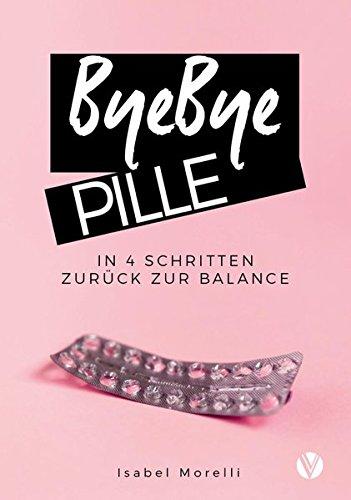 ByeBye Pille: In 4 Schritten zurück zur Balance Taschenbuch – 18. April 2018 Isabel Morelli Vau Verlag 3947655002 Gesunde Ernährung