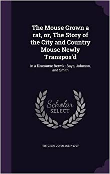 Book The Mouse Grown a rat, or, The Story of the City and Country Mouse Newly Transpos'd: In a Discourse Betwixt Bays, Johnson, and Smith