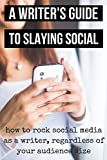 A Writer's Guide to Slaying Social: How to Rock Social Media As a Writer, Regardless of Your Audience Size