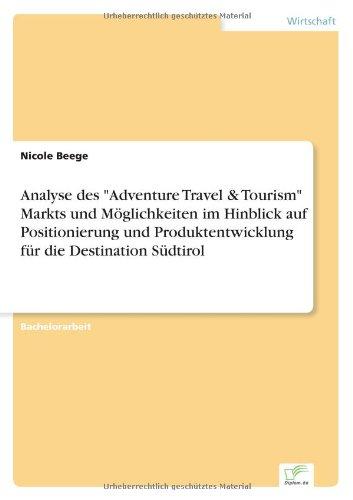 Analyse des Adventure Travel & Tourism Markts und Möglichkeiten im Hinblick auf Positionierung und Produktentwicklung für die Destination Südtirol  [Beege, Nicole] (Tapa Blanda)