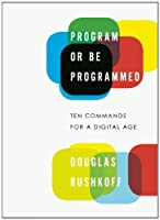 Program or Be Programmed: Ten Commands for a Digital Age Front Cover