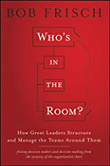 Who's in the Room?: How Great Leaders Structure and Manage the Teams Around Them Kindle Edition