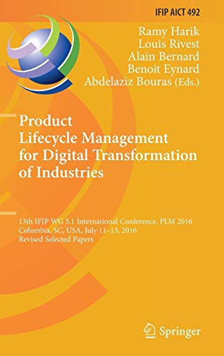 Product Lifecycle Management for Digital Transformation of Industries: 13th IFIP WG 5.1 International Conference, PLM 2016, Columbia, SC, USA, July ... in Information and Communication Technology)