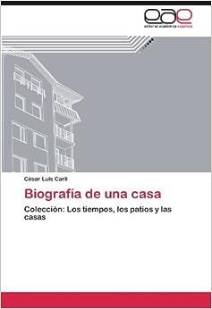 Biograf??a de una casa: Colecci??n: Los tiempos, los patios y las casas by C??sar Luis Carli (2012-08-07)