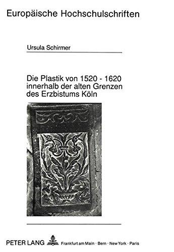 Die Plastik von 1520 - 1620 innerhalb der alten Grenzen des Erzbistums Köln (Europäische Hochschulschriften / European University Studies / Publications Universitaires Européennes) (German Edition)