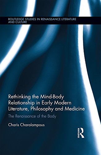 Download Rethinking the Mind-Body Relationship in Early Modern Literature, Philosophy, and Medicine: The Renaissance of the Body (Routledge Studies in Renaissance Literature and Culture) Pdf