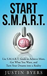Start S.M.A.R.T. - Use S.M.A.R.T. Goals to Achieve More, Get What You Want, and Turn Your Dreams into a Reality
