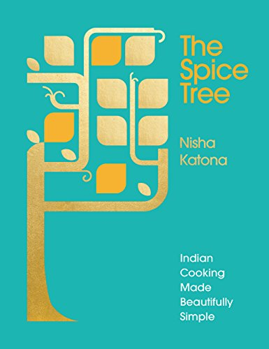 The Spice Tree: Indian Cooking Made Beautifully Simple by Nisha Katona
