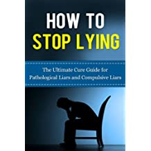 How to Stop Lying: The Ultimate Cure Guide for Pathological Liars and Compulsive Liars (Pathological Lying Disorder, Compulsive Lying Disorder, ASPD, Antisocial ... Disorder, Psychopathy, Sociopathy)