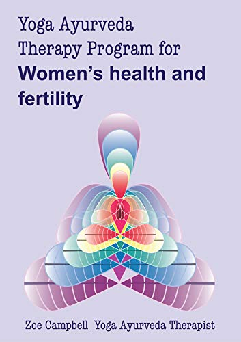 Yoga Ayurveda Therapy Program - for Womens Health & Fertility: A digital guide to the use of Yoga and Ayurveda as a therapy for womens health and ...
