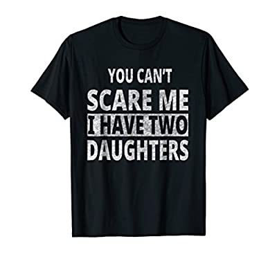 You Can't Scare Me I Have Two Daughters T-Shirt Father's Day