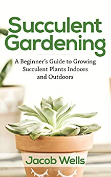 Succulent Gardening: A Beginner's Guide to Growing Succulent Plants Indoors and Outdoors by [Wells, Jacob]