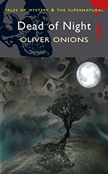 The Dead of Night: The Ghost Stories of Oliver Onions (Tales of Mystery & The Supernatural) by [Onions, Oliver]