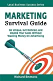 Marketing Survival Guide: Be Unique, Get Noticed, and Double Your Sales Without Wasting Money On Advertising (Local Business Success Series Book 1)