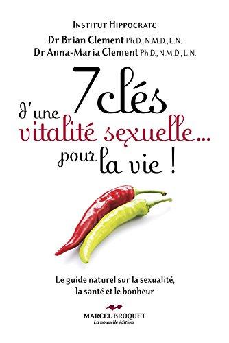 7 clés d'une vitalité sexuelle... pour la vie!: Le guide naturel sur la sexualité, la santé et le bonheur par Anna Maria Clement, Brian R. Clement
