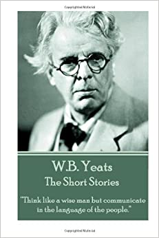 W.B. Yeats - The Short Stories: 'Think like a wise man but communicate in the language of the people.'