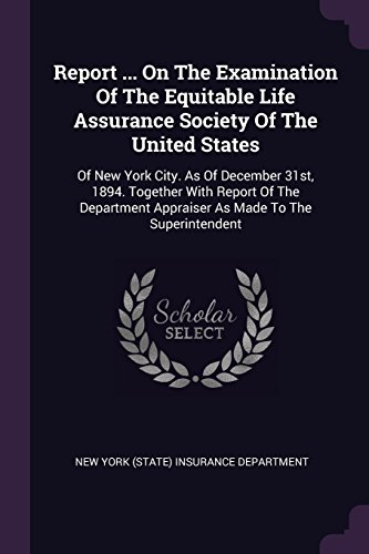 Report     On The Examination Of The Equitable Life Assurance Society Of The United States  Of New York City  As Of December 31St  1894  Together With     Appraiser As Made To The Superintendent
