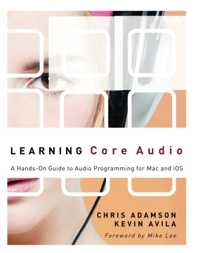 Learning Core Audio: A Hands-On Guide to Audio Programming for Mac and iOS by Lee, Mike/ Avila, Kevin