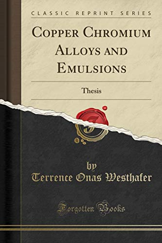 Copper Chromium Alloys and Emulsions: Thesis (Classic Reprint) Terrence Onas Westhafer