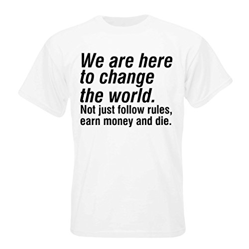 We are here to change the world. Not just follow rules, earn money and die T-shirt