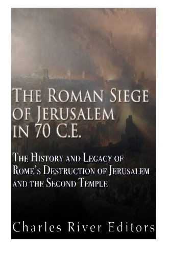 The Roman Siege of Jerusalem in 70 CE: The History and Legacy of Rome's Destruction of Jerusalem and the Second Temple
