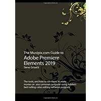 The Muvipix.com Guide to Adobe Premiere Elements 2019: The tools, and how to use them, to make movies on your home computer