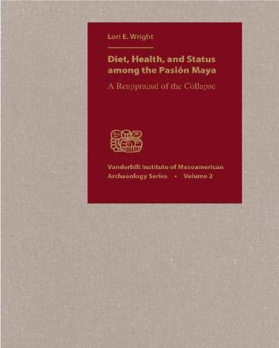 Diet, Health, and Status among the Pasion Maya: A Reappraisal of the Collapse (Vanderbilt Institute of Mesoamerican Archaeology Series) PDF
