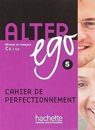 Alter ego 5 C1/C2 : Cahier de perfectionnement par Annie Berthet