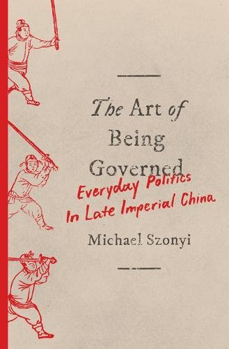 The Art of Being Governed: Everyday Politics in Late Imperial China ebook