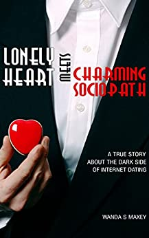 Lonely Heart Meets Charming Sociopath: A True Story About the Dark Side of Internet Dating. by [Maxey, Wanda S.]