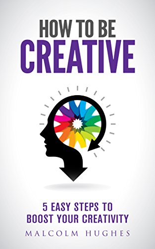 How to be Creative: 5 Easy Steps to Boost your Creativity (English Edition)