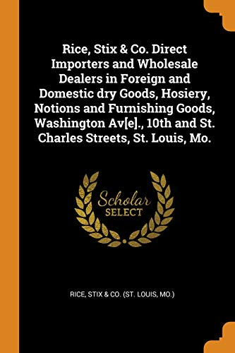 Rice, Stix & Co. Direct Importers and Wholesale Dealers in Foreign and Domestic Dry Goods, Hosiery, Notions and Furnishing Goods, Washington Av[e]., 10th and St. Charles Streets, St. Louis, Mo.