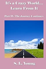 It's a Crazy World...Learn From It: Part IV: The Journey Continues Paperback